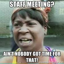 Time For Meme - staff meeting ain t nobody got time for that sweet brown meme