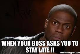 Late Meme - when your boss asks you to stay late