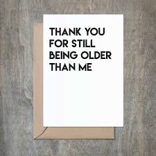 funny birthday card thanks for being older than me funny birthday card