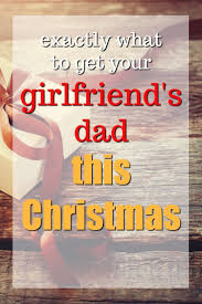 20 christmas gift ideas for your girlfriend u0027s dad christmas