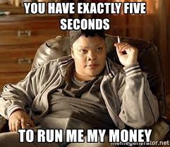 Exactly Meme - you have exactly five seconds to run me my money monique precious