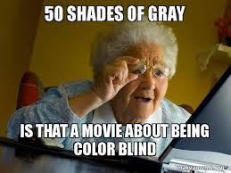 50 Shades Of Gray Meme - 50 shades of gray is that a movie about being color blind internet