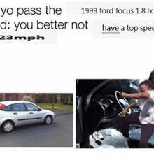 Ford Focus Meme - yo pass the 1999 ford focus 18 lx d you better not have a top spee