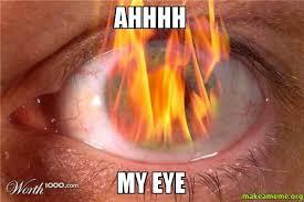 My Eyes Meme - ahhhh my eye make a meme