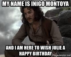My Name Is Inigo Montoya Meme - my name is inigo montoya and i am here to wish julie a happy