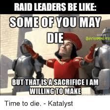 Raid Meme - raid leaders be like some of you may die but that isasacrifice iam