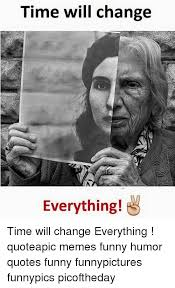 Memes And Everything Funny - time will change everything time will change everything quoteapic