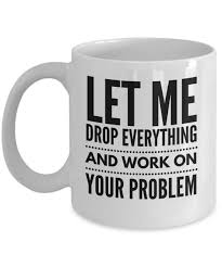 funny mug for the office let me drop everything and work on your