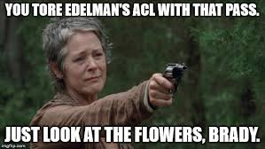 Look At The Flowers Meme - you tore edelman s acl with that pass just look at the flowers