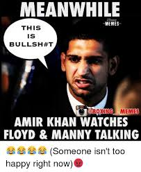 Floyd Meme - meanwhile memes this is bullsh t memes amir khan watches floyd