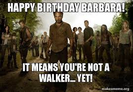 Barbara Meme - happy birthday barbara it means you re not a walker yet