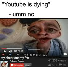 Ummm No Meme - youtube is dying umm no 005 321 my sister ate my fart 61233 views
