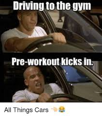 Pre Workout Meme - driving to the gym pre workout kicks in all things cars