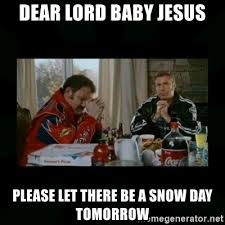 Snow Day Meme - dear lord baby jesus please let there be a snow day tomorrow dear