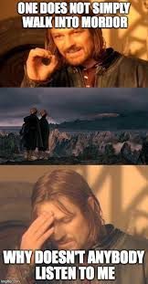 Listen To Me Meme - one does not simply walk into mordor why doesn t anybody listen to