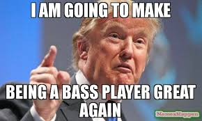 Bass Player Meme - i am going to make being a bass player great again meme donald
