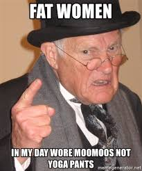 Fat Girl Yoga Pants Meme - fat women in my day wore moomoos not yoga pants angry old man
