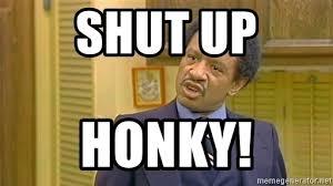 Meme Shut Up - shut up honky george jefferson meme generator