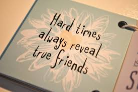 quotes about friends hard times quotes about needing friends in hard times hard times will always