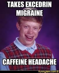 Migraine Meme - takes excedrin migraine caffeine headache meme factory funnyism