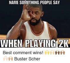 Comment Memes - name something people say when playing 2k best comment wins
