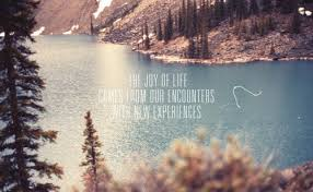 The joy of life es from our encounters with new experiences