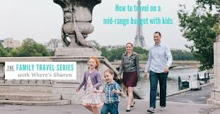 family travel how we travel with on a mid range budget