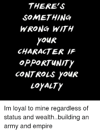 Loyalty Meme - there s something wrong with your character if opportunity controls