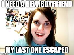 I Need A Girlfriend Meme - overly attached girlfriend meme imgflip