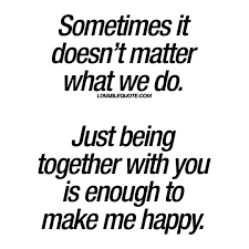 quotes about being happy but alone just being together with you is enough to make me happy lovable