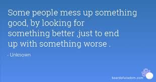 people mess up something good by looking for something better