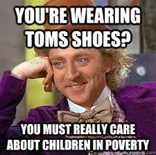 Toms Shoes Meme - you re wearing toms shoes you must really care about children in