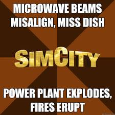 Simcity Meme - microwave beams misalign miss dish power plant explodes fires