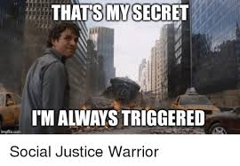 Social Justice Warrior Meme - thatsmy secret itm always triggered imgflipcom social justice