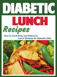 lunch for a diabetic diabetic lunch recipes how to cook easy and delicious