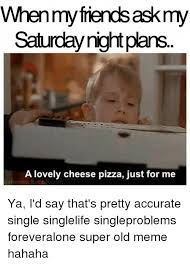 Saturday Night Meme - when then saskmy saturday night plans a lovely cheese pizza just for