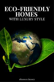 eco friendly homes with luxury style discover luxury