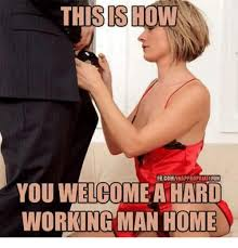 Working From Home Meme - thisishow fbcominappropriatefun you welcome a hard working man home