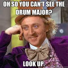 Drum Major Meme - oh so you can t see the drum major look up condescending wonka
