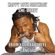 18th Birthday Meme - lilwayne meme generator happy 18th birthday she weezy from your