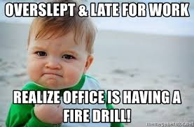 Fire Drill Meme - overslept late for work realize office is having a fire drill