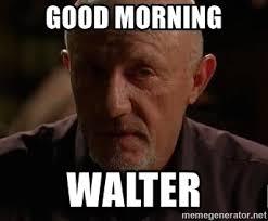 Mike Breaking Bad Meme - good morning walter breaking bad mike meme generator