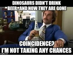 Beer Meme - dinosaurs didnt drink beer andinow they are gone coincidencea i m
