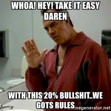Take It Easy Meme - whoa hey take it easy daren with this 20 bullshit we gots
