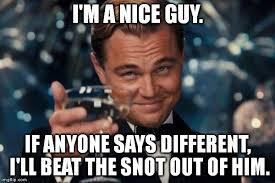 Nice Guy Memes - but seriously i am a nice guy imgflip