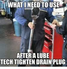 Lube Meme - rwhatineed to use after a lube tech tighten drain plug mechanic