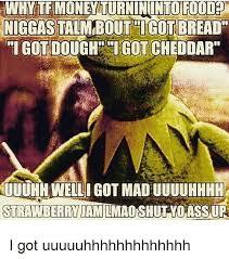 Uuuuhhhh Meme - why te money turnininto food niggas taim bout tigot bread igot
