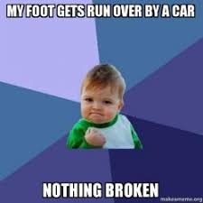 Foot Meme - my foot gets run over by a car nothing broken success kid make a