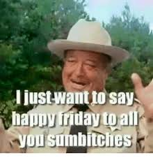 Friday Memes 18 - justwantto says happy friday to you sumbinches friday meme on sizzle
