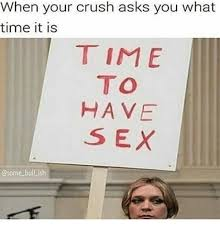 What Time Meme - when your crush asks you what time it is time to have sex bull ish